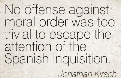 No Offense Against Moral Order Was Too Trivial To Escape The Attention Of The Spanish Inquisition. - Jonathan Kirsch