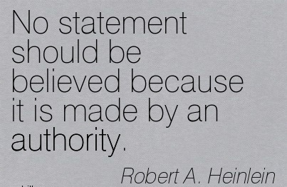 No Statement Should Be Believed Because It Is Made By An Authority. - Robert A. Heinlein