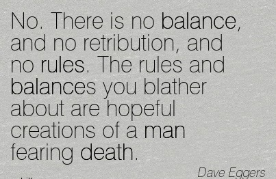 No. There Is No Balance, And No Retribution, And No Rules. The Rules And Balances You Blather About Are Hopeful Creations Of A Man Fearing Death. - Dave Eggers