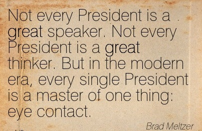 Not Every President Is A Great Speaker. Not Every President Is A Great Thinker. But In The Modern Era, Every Single President Is A Master Of One Thing Eye Contact. - Brad Meltzer