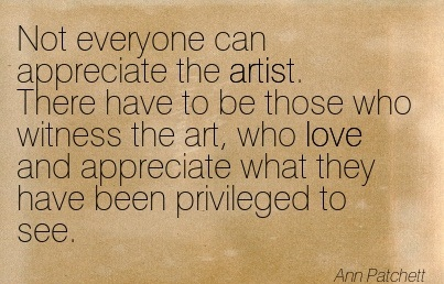 Not Everyone Can Appreciate The Artist… - Ann Patchett