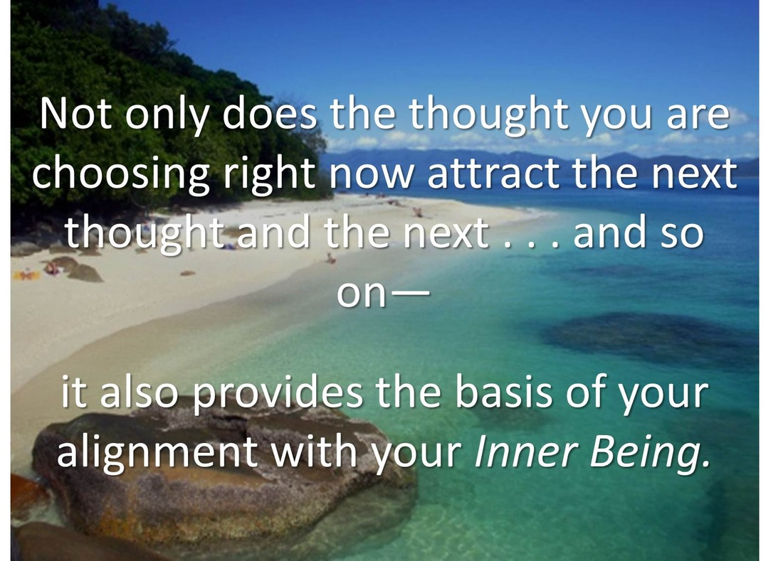 Not Only Does The Thought You Are Choosing Right Now Attract The Next Thought And The Next And So On It Also Provides The Basis Of Your Alignment With Your Inner Being.