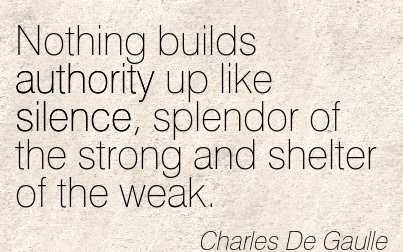 Nothing Builds Authority Up Like Silence, Splendor Of The Strong And Shelter Of The Weak. - Charles De Gaulle