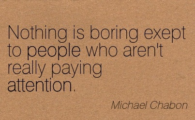 Nothing Is Boring Except To People Who Aren't Really Paying Attention. - Michael Chabon