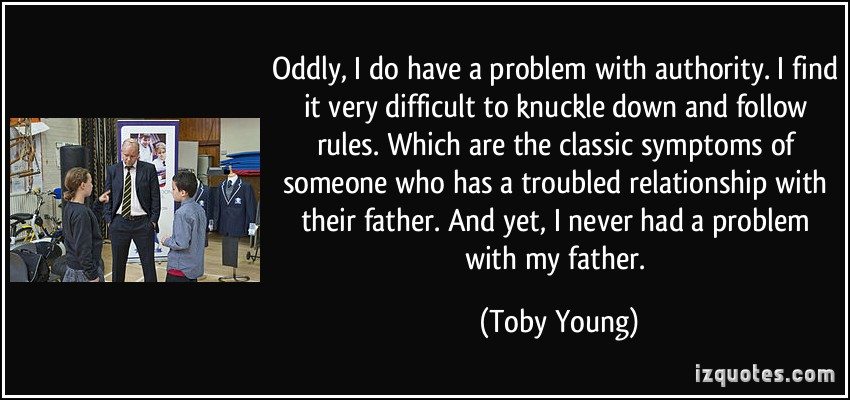 Oddly, I Do Have A Problem With Authority.. -Toby Young