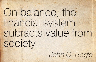 On Balance, The Financial System Subracts Value From Society. - John C. Bogle