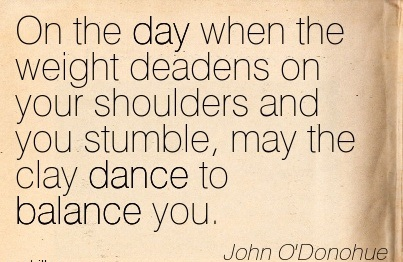 On The Day When The Weight Deadens On Your Shoulders And You Stumble, May The Clay Dance To Balance You.  - John O'Donohue
