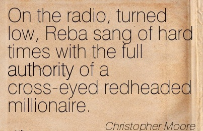 On The Radio, Turned Low, Reba Sang Of Hard Times With The Full Authority Of A Cross-Eyed Redheaded Millionaire. - Christopher Moore