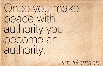 Once You Make Peace With Authority You Become An Authority. - Jim Morrison