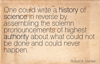 One Could Write A History Of Science In Reverse By Assembling The Solemn Pronouncements Of Highest Authority About What Could Not Be Done And Could Never Happen. - Robert  A. Heinlein
