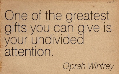 One Of The Greatest Gifts You Can Give Is Your Undivided Attention. - Oprah Winfrey