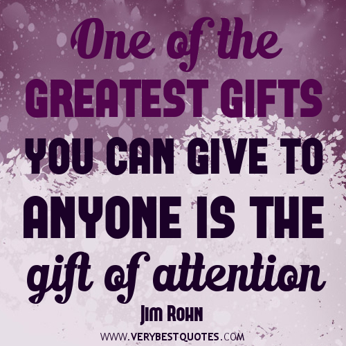 One Of The Greatest Gifts You Can Give To Anyone Is The Gift Of Attention. - Jim Rohn