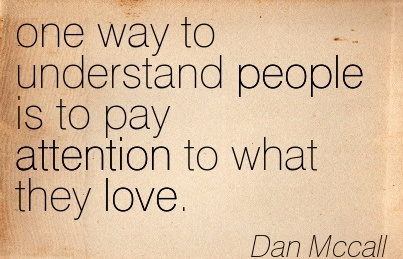 One Way To Understand People Is To Pay Attention To What They Love. - Dan Mccall