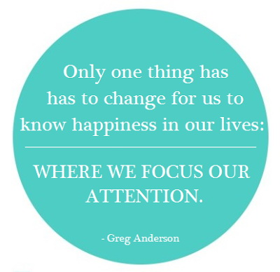 Only One Thing Has To Change For Us To Know Happiness In Our Lives. Where We Focus Our Attention. - Greg Anderson