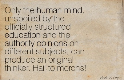 Only The Human Mind, Unspoiled By The Officially Structured Education And The Authority Opinions On Different Subjects.. - Boris Zubry