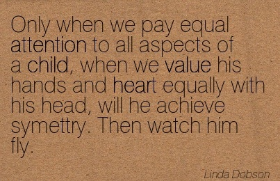 Only When We Pay Equal Attention To All Aspects Of A Child.. - Linda Dobson