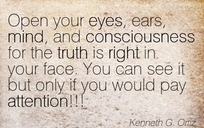 Open Your Eyes, Ears, Mind, And Consciousness For The Truth Is Right In Your Face. You Can See It But Only If You Would Pay Attention!!! - Kenneth G. Ortiz