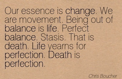 Our Essence Is Change. We Are Movement. Being Out Of Balance Is Life. Perfect Balance… - Chris Boucher