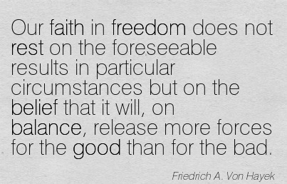 Our Faith In Freedom Does Not Rest On The Foreseeable Results In Particular Circumstances But On The Belief That It Will, On Balance, Release More Forces For The Good Than For The Bad. -  Friedrich A. Von Hayek