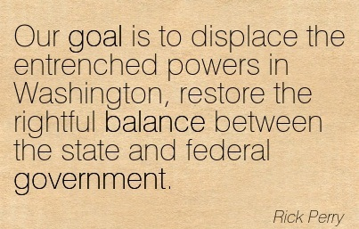 Our Goal Is To Displace The Entrenched Powers In Washington, Restore The Rightful Balance Between The State And Federal Government. - Rick Perry