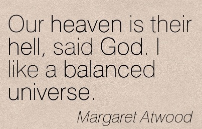 Our Heaven Is Their Hell, Said God. I Like A Balanced Universe. - Margaret Atwood
