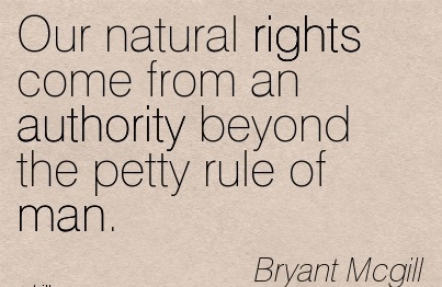 Our Natural Rights Come From An Authority Beyond The Petty Rule Of Man. - Bryant Mcgill