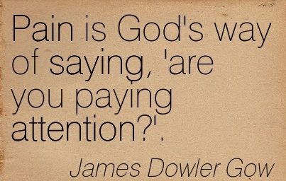 Pain Is God's Way Of Saying, 'Are You Paying Attention! - James Dowler Gow