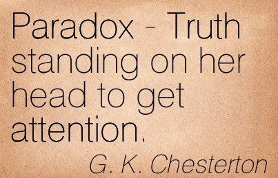 Paradox - Truth Standing On Her Head To Get Attention. - G.K. Chesterton
