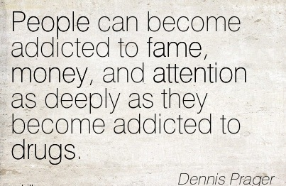 People Can Become Addicted To Fame, Money, And Attention As Deeply As They Become Addicted To Drugs. - Dennis Prager