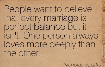 People Want To Believe That Every Marriage Is Perfect Balance But It Isn't. One Person Always Loves More Deeply Than The Other. - Nicholas Sparks