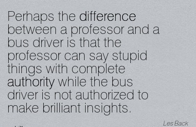 Perhaps The Difference Between A Professor And A Bus Driver Is That The Professor Can Say Stupid Things With Complete Authority While The Bus Driver Is Not Authorized To Make Brilliant Insights. - Les Back