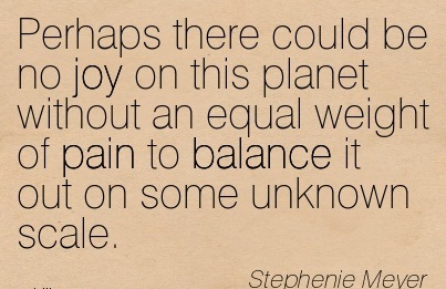 Perhaps There Could Be No Joy On This Planet Without An Equal Weight Of Pain To Balance It Out On Some Unknown Scale. - Stephenie Meyer