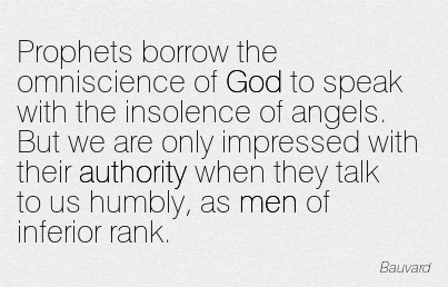 Prophets Borrow The Omniscience Of God To Speak With The Insolence Of Angels. But We Are Only Impressed With Their Authority When They Talk To Us Humbly, As Men Of Inferior Rank. - Bauvard