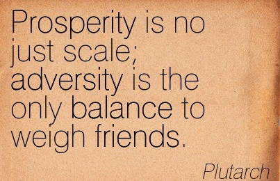 Prosperity Is No Just Scale Adversity Is The Only Balance To Weigh Friends. - Plutarch