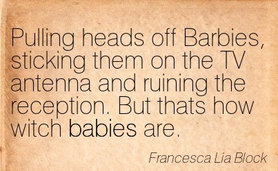 Pulling Heads Off Barbies, Sticking Them On The TV Antenna And Ruining The Reception. But Thats How Witch Babies Are. - Francesca Lia Block
