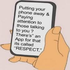 "Putting Your Phone Away & Paying Attention To Those Talking To You, There's An App For That Its Called "" Respect """