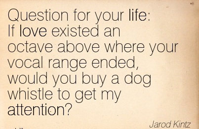 Question For Your Life  If Love Existed On Octave Above Where Your Vocal Range Ended, Would You Buy A Dog Whistle To Get My Attention! - Jarod Kintz