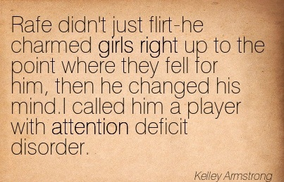 Rafe Didn't Just Flirt-He Charmed Girls Right Up To The Point Where They Fell For Him, Then He Changed His Mind. I Called Him A Player With Attention Deficit Disorder. - Kelley Armstrong