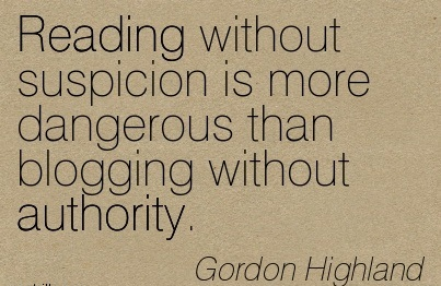 Reading Without Suspicion Is More Dangerous Than Blogging Without Authority. - Gordon Highland