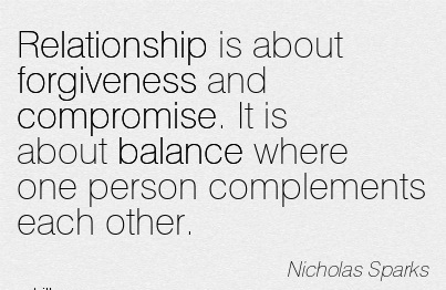 Relationship Is About Forgiveness And Compromise. It Is About Balance Where One Person Complements Each Other. - Nicholas Sparks