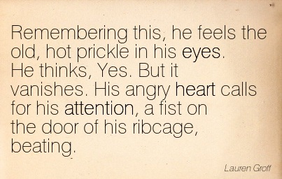 Remembering This, He Feels The Old, Hot Prickle In His Eyes. He Thinks, Yes. But It Vanishes. His Angry Heart Calls For His Attention, A Fist On The Door Of His Ribcage, Beating. - Lauren Groff