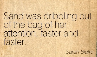 Sand Was Dribbling Out Of The Bag Of Her Attention, Faster And Faster. - Sarah Blake