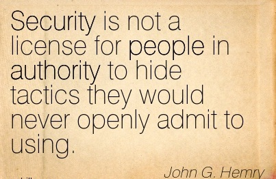 Security Is Not A License For People In Authority To Hide Tactics They Would Never Openly Admit To Using. - John G. Hemry