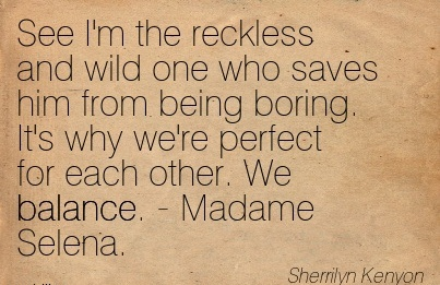 See I'm The Reckless And Wild One Who Saves Him From Being Boring. It's Why We're Perfect For Each Other. We Balance. - Madame Selena.