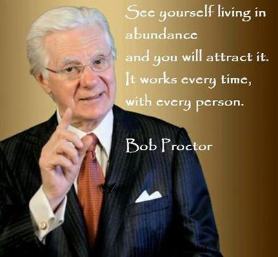 See Yourself Living In Abundance And You Will Attract It. It Works Every Time, With Every Person. - Bob Proctor