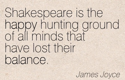 Shakespeare Is The Happy Hunting Ground Of All Minds That Have Lost Their Balance. - James JoyceShakespeare Is The Happy Hunting Ground Of All Minds That Have Lost Their Balance. - James Joyce