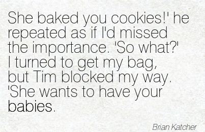 She Baked You Cookies!' He Repeated As If I'd Missed The Importance. 'So What!  I Turned To Get My Bag, But Tim Blocked My Way. 'She Wants To Have Your Babies. - Brian Katcher