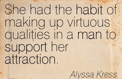 She Had The Habit Of Making Up Virtuous Qualities In A Man To Support Her Attraction. - Alyssa Kress