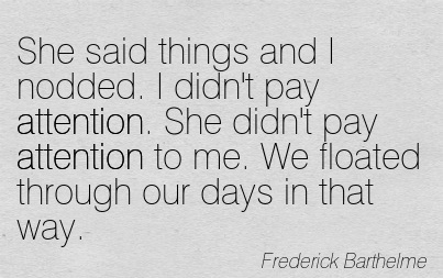 She Said Things And I Nodded. I Didn't Pay Attention. She Didn't Pay Attention To Me. We Floated Through Our Days In That Way. - Frederick Barthelme