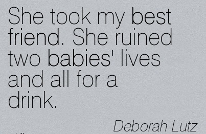 She Took My Best Friend. She Ruined Two Babies' Lives And All For A Drink. - Deborah Lutz